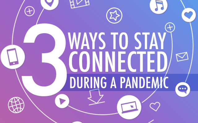 3 Ways to Stay Connected During a Pandemic